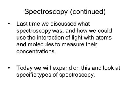 Spectroscopy (continued) Last time we discussed what spectroscopy was, and how we could use the interaction of light with atoms and molecules to measure.