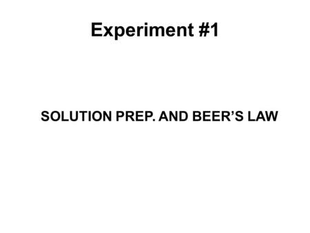 SOLUTION PREP. AND BEER'S LAW Experiment #1. What is this experiment about? This experiment has 2 parts to it. They are as follows: 1.How to make solutions.