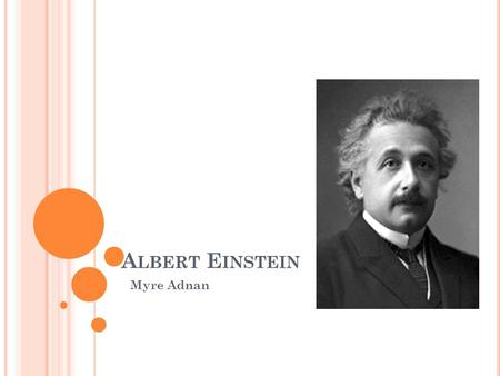 A LBERT E INSTEIN Myre Adnan. B ACKGROUND Einstein was born in Ulm, Württemberg, Germany on 14 th march 1879. He began his schooling in Munich. He continued.