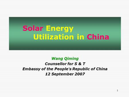 1 Wang Qiming Counsellor for S & T Embassy of the People ' s Republic of China 12 September 2007 Solar Energy Utilization in China.