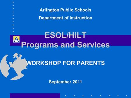 ESOL/HILT Programs and Services WORKSHOP FOR PARENTS September 2011 Arlington Public Schools Department of Instruction.