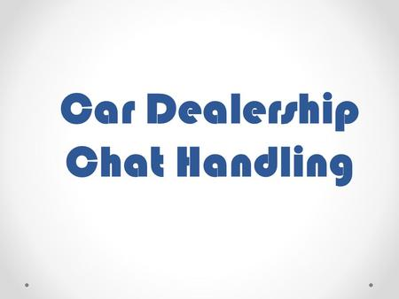 Car Dealership Chat Handling. Unlike all of the other industry that we are catering, the chat handling that we need to perform in this sector should be.