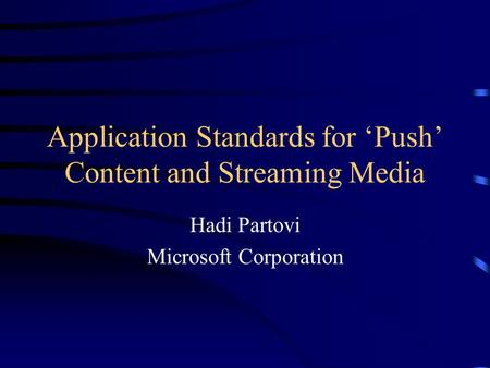 Application Standards for 'Push' Content and Streaming Media Hadi Partovi Microsoft Corporation.