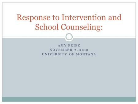 AMY FRIEZ NOVEMBER 7, 2012 UNIVERSITY OF MONTANA Response to Intervention and School Counseling:
