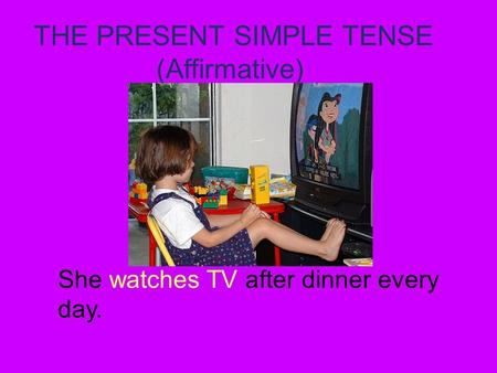 THE PRESENT SIMPLE TENSE (Affirmative) She watches TV after dinner every day.