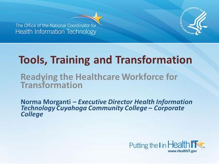 Tools, Training and Transformation Readying the Healthcare Workforce for Transformation Norma Morganti – Executive Director Health Information Technology.