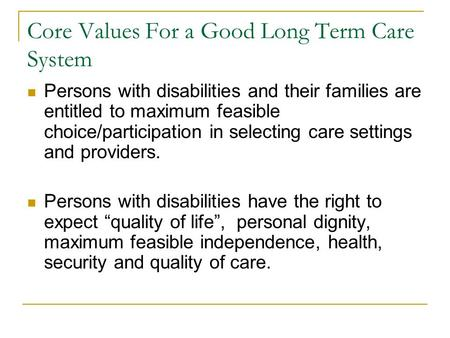 Core Values For a Good Long Term Care System Persons with disabilities and their families are entitled to maximum feasible choice/participation in selecting.