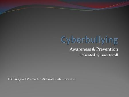 Awareness & Prevention Presented by Traci Terrill ESC Region XV ~ Back to School Conference 2011.