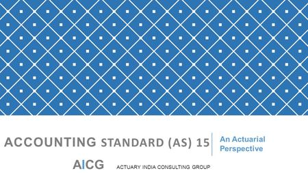 ACCOUNTING STANDARD (AS) 15 An Actuarial Perspective AICG ACTUARY INDIA CONSULTING GROUP.