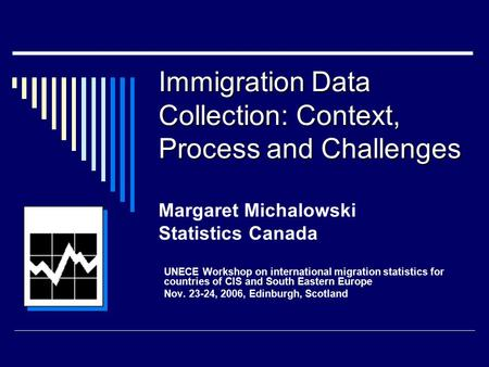 Immigration Data Collection: Context, Process and Challenges Immigration Data Collection: Context, Process and Challenges Margaret Michalowski Statistics.