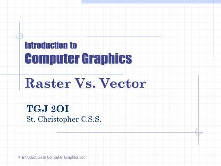 Introduction to Computer Graphics Raster Vs. Vector TGJ 2OI St. Christopher C.S.S. 4 Introduction to Computer Graphics.ppt.