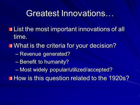 Greatest Innovations… List the most important innovations of all time. What is the criteria for your decision? –Revenue generated? –Benefit to humanity?