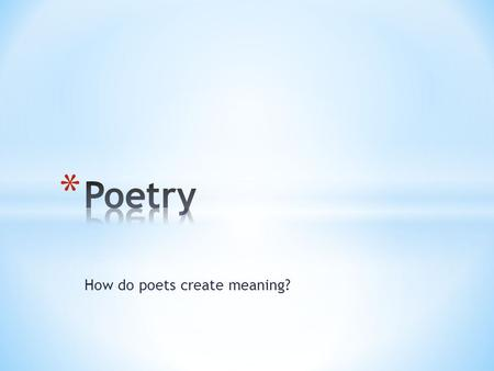 How do poets create meaning?. * The arrangement and length of a poem's lines and stanzas on the page (capitalization, line length, punctuation, word position)