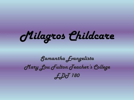 Milagros Childcare Samantha Evangelista Mary Lou Fulton Teacher's College EDT 180.