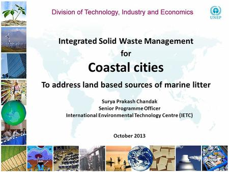 Integrated Solid Waste Management for Coastal cities To address land based sources of marine litter Surya Prakash Chandak Senior Programme Officer International.