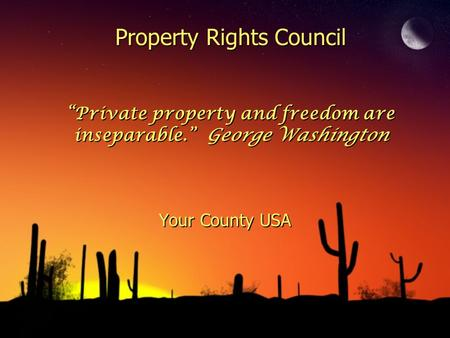 "Property Rights Council ""Private property and freedom are inseparable."" George Washington Your County USA."