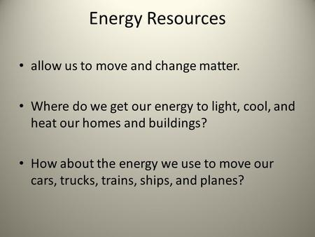 Energy Resources allow us to move and change matter. Where do we get our energy to light, cool, and heat our homes and buildings? How about the energy.