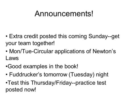 Announcements! Extra credit posted this coming Sunday--get your team together! Mon/Tue-Circular applications of Newton's Laws Good examples in the book!