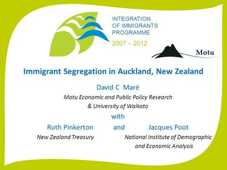 INTEGRATION <strong>OF</strong> <strong>IMMIGRANTS</strong> PROGRAMME 2007 – 2012 <strong>Immigrant</strong> Segregation in Auckland, New Zealand David C Maré Motu Economic and Public Policy Research &