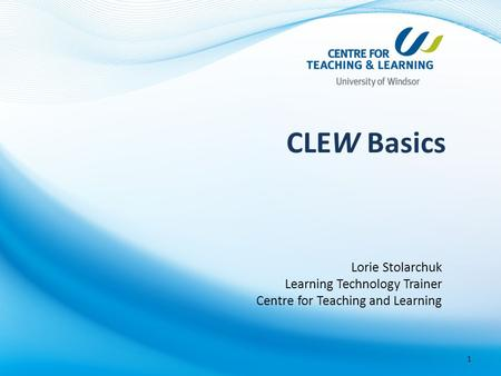 CLEW Basics Lorie Stolarchuk Learning Technology Trainer Centre for Teaching and Learning 1.
