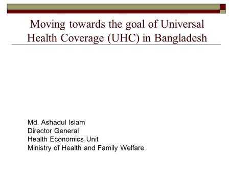 Moving towards the goal of Universal Health Coverage (UHC) in Bangladesh Md. Ashadul Islam Director General Health Economics Unit Ministry of Health and.