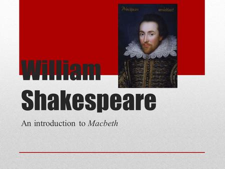 William Shakespeare An introduction to Macbeth. Early Life 1564-1616: (Elizabeth I dies 1603, succeeded by James I) Born in Stratford-upon-Avon, north.