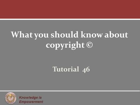 Knowledge is Empowerment What you should know about copyright © Tutorial 46.