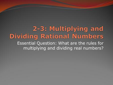 Essential Question: What are the rules for multiplying and dividing real numbers?