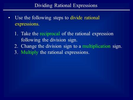 Dividing Rational Expressions Use the following steps to divide rational expressions. 1.Take the reciprocal of the rational expression following the division.