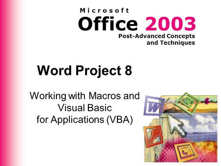 Office 2003 Post-Advanced Concepts and Techniques M i c r o s o f t Word Project 8 Working with Macros and Visual Basic for Applications (VBA)