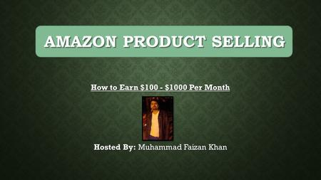 How to Earn $100 - $1000 Per Month Hosted By: Muhammad Faizan Khan AMAZON PRODUCT SELLING.