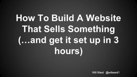 How To Build A Website That Sells Something (…and get it set up in 3 hours) Will
