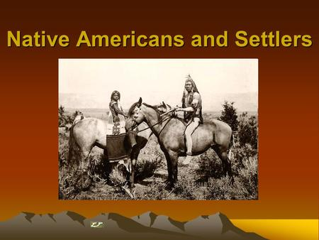 Native Americans and Settlers. Pioneer Settler Population Growth and Native Population Decline Settlers = >25 Natives =