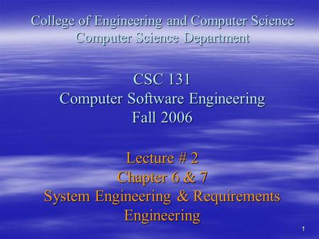 1 College of Engineering and Computer Science Computer Science Department CSC 131 Computer Software Engineering Fall 2006 Lecture # 2 Chapter 6 & 7 System.
