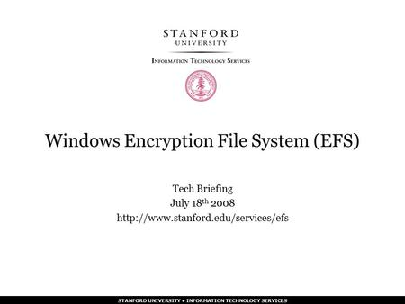 STANFORD UNIVERSITY INFORMATION TECHNOLOGY SERVICES Windows Encryption File System (EFS) Tech Briefing July 18 th 2008