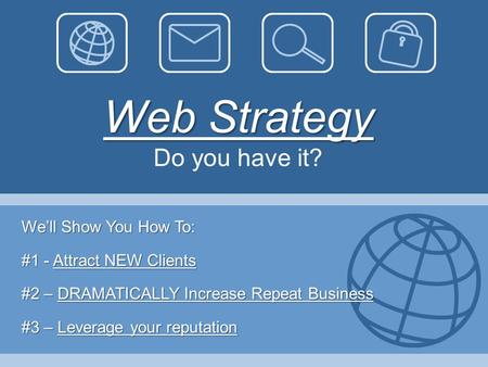 Web Strategy Web Strategy Do you have it? We'll Show You How To: #1 - Attract NEW Clients #2 – DRAMATICALLY Increase Repeat Business #3 – Leverage your.