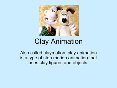 Clay Animation Also called claymation, clay animation is a type of stop motion animation that uses clay figures and objects.