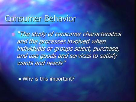 "Consumer Behavior ""The study of consumer characteristics and the processes involved when individuals or groups select, purchase, and use goods and services."