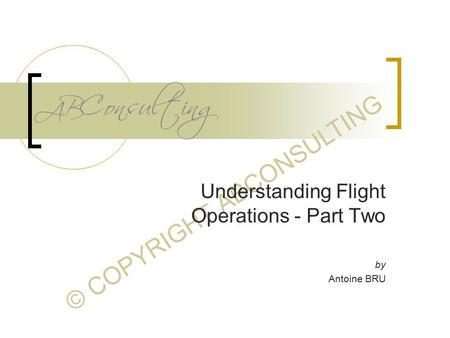 © COPYRIGHT ABCONSULTING Understanding Flight Operations - Part Two by Antoine BRU.
