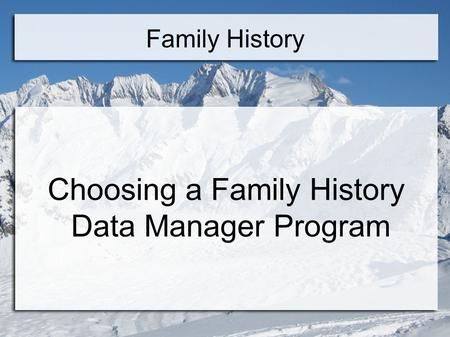 Family History Choosing a Family History Data Manager Program.