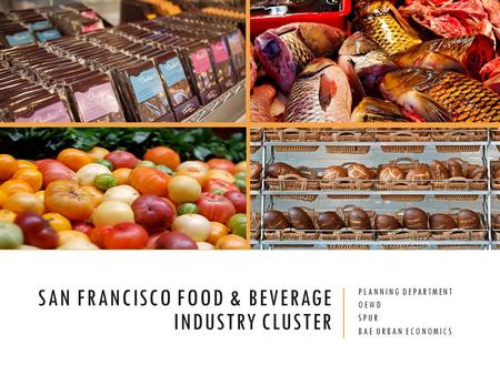 SAN FRANCISCO FOOD & BEVERAGE INDUSTRY CLUSTER PLANNING DEPARTMENT OEWD SPUR BAE URBAN ECONOMICS.