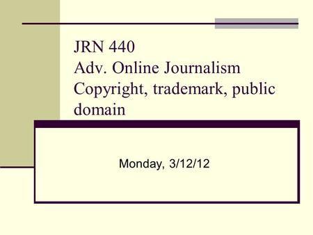 JRN 440 Adv. Online Journalism Copyright, trademark, public domain Monday, 3/12/12.