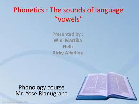 "Phonetics : The sounds of language ""Vowels"" Presented by : Wini Martika Nelli Rizky Alfadina Phonology course Mr. Yose Rianugraha."