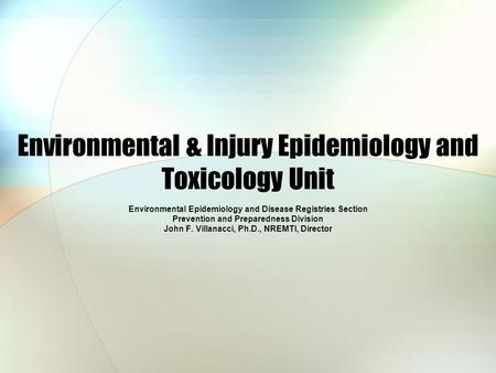 Environmental & Injury Epidemiology and Toxicology Unit Environmental Epidemiology and Disease Registries Section Prevention and Preparedness Division.