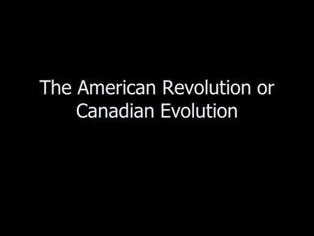 The American Revolution or Canadian Evolution. The American revolution created two new countries. –The new country of the United States –The future nation.