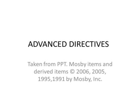 ADVANCED DIRECTIVES Taken from PPT. Mosby items and derived items © 2006, 2005, 1995,1991 by Mosby, Inc.