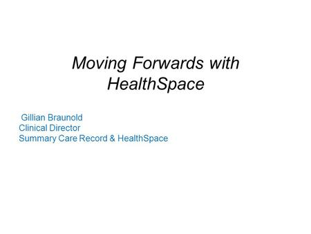 Moving Forwards with HealthSpace Gillian Braunold Clinical Director Summary Care Record & HealthSpace.