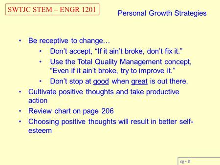 "SWTJC STEM – ENGR 1201 cg - 8 Personal Growth Strategies Be receptive to change… Don't accept, ""If it ain't broke, don't fix it."" Use the Total Quality."
