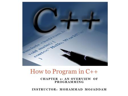 CHAPTER 1: AN OVERVIEW OF PROGRAMMING INSTRUCTOR: MOHAMMAD MOJADDAM How to Program in C++