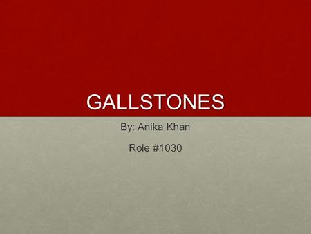 GALLSTONES By: Anika Khan Role #1030.